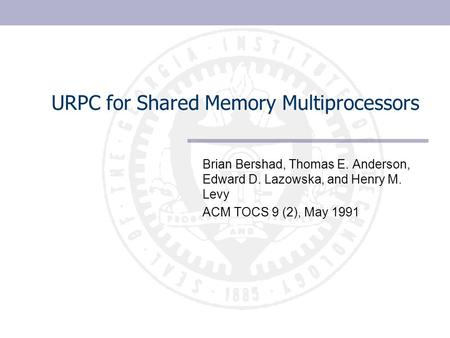 URPC for Shared Memory Multiprocessors Brian Bershad, Thomas E. Anderson, Edward D. Lazowska, and Henry M. Levy ACM TOCS 9 (2), May 1991.