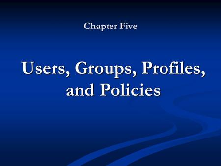 Chapter Five Users, Groups, Profiles, and Policies.