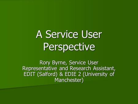 A Service User Perspective Rory Byrne, Service User Representative and Research Assistant, EDIT (Salford) & EDIE 2 (University of Manchester)