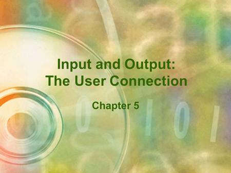 Input and Output: The User Connection Chapter 5 Objectives Describe the user relationship with computer input and output Explain how data is input to.