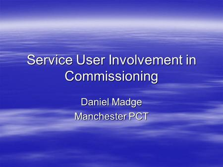Service User Involvement in Commissioning Daniel Madge Manchester PCT.