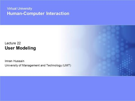 Virtual University - Human Computer Interaction 1 © Imran Hussain | UMT Imran Hussain University of Management and Technology (UMT) Lecture 22 User Modeling.