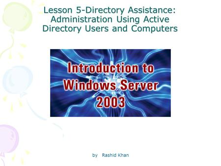 By Rashid Khan Lesson 5-Directory Assistance: Administration Using Active Directory Users and Computers.