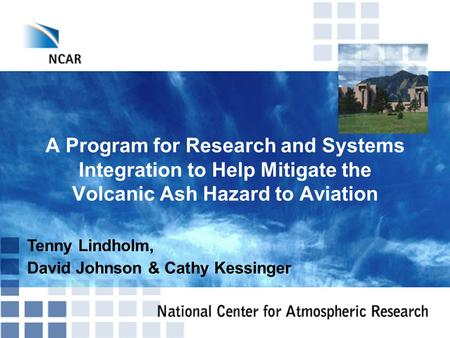A Program for Research and Systems Integration to Help Mitigate the Volcanic Ash Hazard to Aviation Tenny Lindholm, David Johnson & Cathy Kessinger.