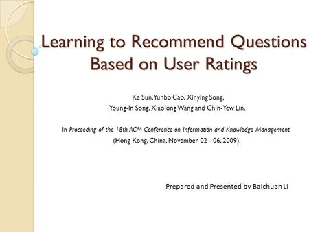 Learning to Recommend Questions Based on User Ratings Ke Sun, Yunbo Cao, Xinying Song, Young-In Song, Xiaolong Wang and Chin-Yew Lin. In Proceeding of.