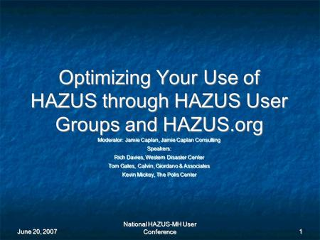 June 20, 2007 National HAZUS-MH User Conference 1 Optimizing Your Use of HAZUS through HAZUS User Groups and HAZUS.org Moderator: Jamie Caplan, Jamie Caplan.