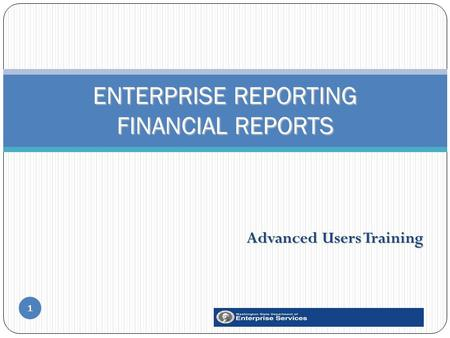 Advanced Users Training 1 ENTERPRISE REPORTING FINANCIAL REPORTS.