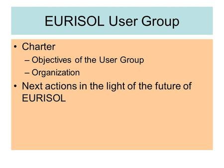 EURISOL User Group Charter –Objectives of the User Group –Organization Next actions in the light of the future of EURISOL.