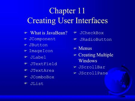 Chapter 11 Creating User Interfaces F What is JavaBean? F JComponent F JButton  ImageIcon  JLabel  JTextField  JTextArea  JComboBox  JList  JCheckBox.