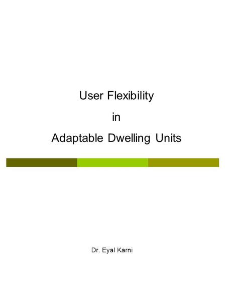 User Flexibility in Adaptable Dwelling Units Dr. Eyal Karni.