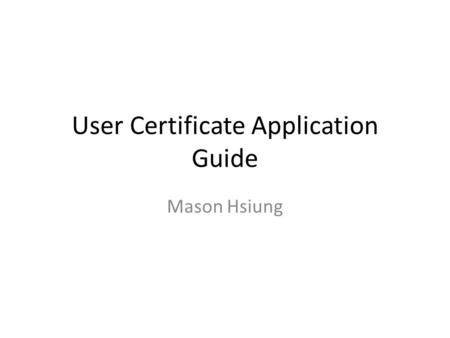 User Certificate Application Guide Mason Hsiung. Visit  start to request your user certificatehttp://ca.grid.sinica.edu.tw.