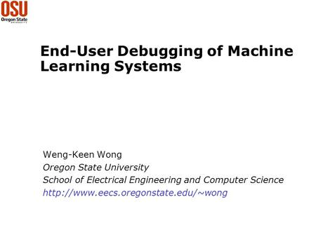 End-User Debugging of Machine Learning Systems Weng-Keen Wong Oregon State University School of Electrical Engineering and Computer Science