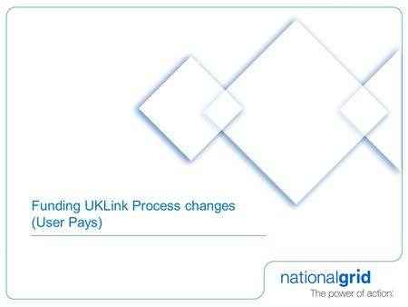 Funding UKLink Process changes (User Pays). 2 Purpose of Presentation  Review of User Pays  Principles  Application to date  National Grid NTS observations.