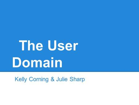 The User Domain Kelly Corning & Julie Sharp. User Domain The assets over which the users have control The people that have the control Domain of the AUP.