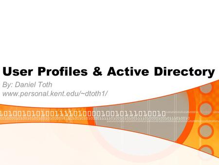 User Profiles & Active Directory By: Daniel Toth www.personal.kent.edu/~dtoth1/