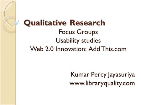 Qualitative Research Focus Groups Usability studies Web 2.0 Innovation: Add This.com Kumar Percy Jayasuriya www.libraryquality.com.