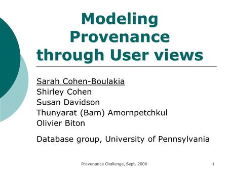 Provenance Challenge, Sept. 20061 Modeling Provenance through User views Sarah Cohen-Boulakia Shirley Cohen Susan Davidson Thunyarat (Bam) Amornpetchkul.