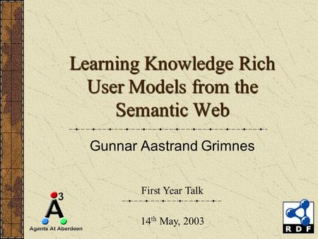 Learning Knowledge Rich User Models from the Semantic Web Gunnar Aastrand Grimnes First Year Talk 14 th May, 2003.