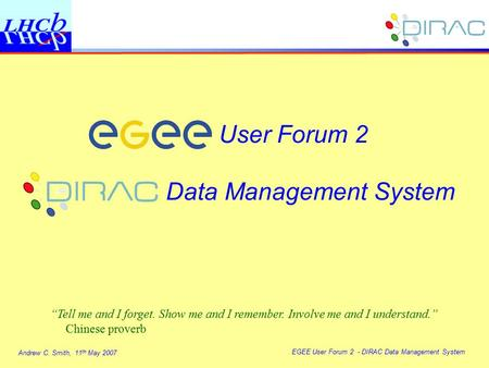 "Andrew C. Smith, 11 th May 2007 EGEE User Forum 2 - DIRAC Data Management System User Forum 2 Data Management System ""Tell me and I forget. Show me and."