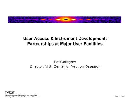 July 17,2007 User Access & Instrument Development: Partnerships at Major User Facilities Pat Gallagher Director, NIST Center for Neutron Research.