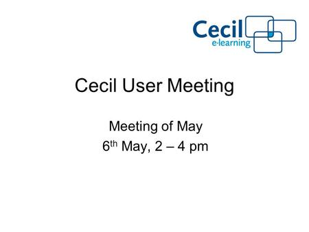Cecil User Meeting Meeting of May 6 th May, 2 – 4 pm.