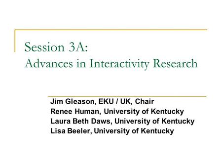 Session 3A: Advances in Interactivity Research Jim Gleason, EKU / UK, Chair Renee Human, University of Kentucky Laura Beth Daws, University of Kentucky.