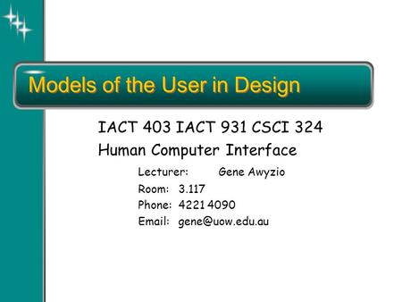 Models of the User in Design IACT 403 IACT 931 CSCI 324 Human Computer Interface Lecturer:Gene Awyzio Room:3.117 Phone:4221 4090