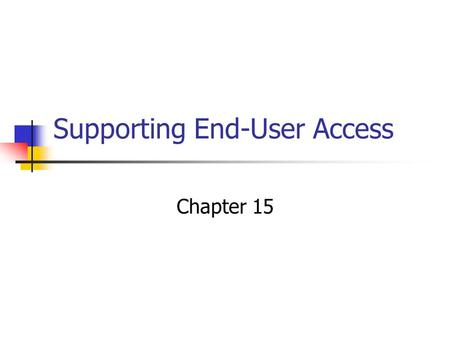 "Supporting End-User Access Chapter 15. What is Business Intelligence? ""Business intelligence is the process of transforming data into information and."