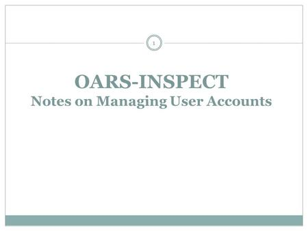 OARS-INSPECT Notes on Managing User Accounts 1. M ANAGING U SER A CCOUNTS How to Create a New User Account How to Modify an existing User Account  Discuss.