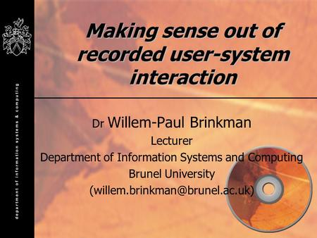 Making sense out of recorded user-system interaction Dr Willem-Paul Brinkman Lecturer Department of Information Systems and Computing Brunel University.