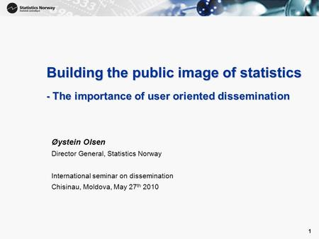 1 1 Building the public image of statistics - The importance of user oriented dissemination Øystein Olsen Director General, Statistics Norway International.