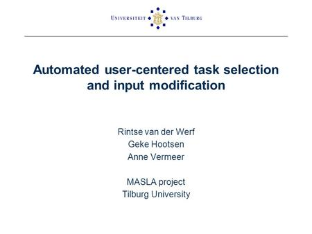 Automated user-centered task selection and input modification Rintse van der Werf Geke Hootsen Anne Vermeer MASLA project Tilburg University.