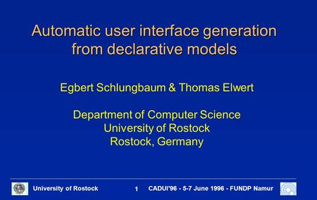 University of Rostock 1 CADUI'96 - 5-7 June 1996 - FUNDP Namur Automatic user interface generation from declarative models Egbert Schlungbaum & Thomas.