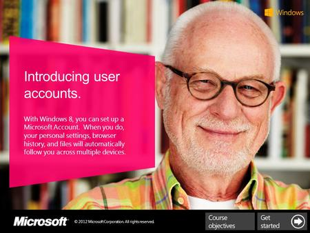 © 2012 Microsoft Corporation. All rights reserved. Introducing user accounts. With Windows 8, you can set up a Microsoft Account. When you do, your personal.