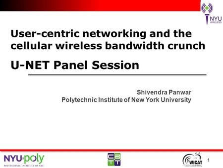 User-centric networking and the cellular wireless bandwidth crunch U-NET Panel Session Shivendra Panwar Polytechnic Institute of New York University 1.