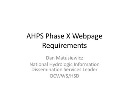 AHPS Phase X Webpage Requirements Dan Matusiewicz National Hydrologic Information Dissemination Services Leader OCWWS/HSD.