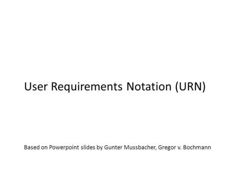 Based on Powerpoint slides by Gunter Mussbacher, Gregor v. Bochmann User Requirements Notation (URN) SEG3101 (Fall 2010)