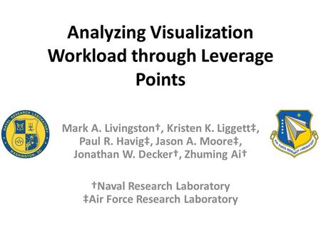 Analyzing Visualization Workload through Leverage Points Mark A. Livingston†, Kristen K. Liggett‡, Paul R. Havig‡, Jason A. Moore‡, Jonathan W. Decker†,