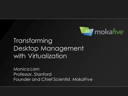 Transforming Desktop Management with Virtualization Monica Lam Professor, Stanford Founder and Chief Scientist, MokaFive.