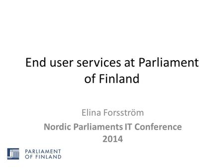 End user services at Parliament of Finland Elina Forsström Nordic Parliaments IT Conference 2014.