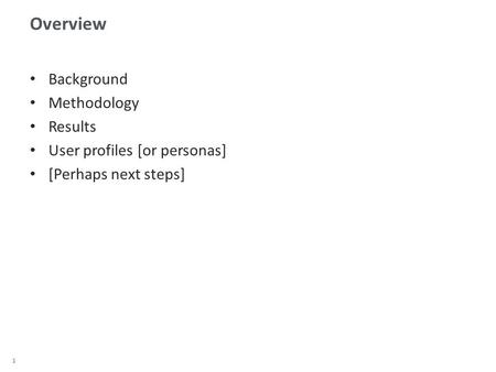 1 Overview Background Methodology Results User profiles [or personas] [Perhaps next steps]