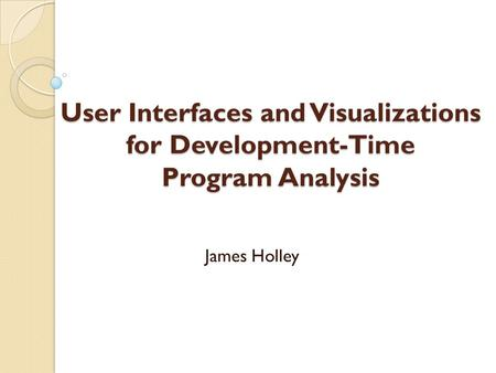 User Interfaces and Visualizations for Development-Time Program Analysis James Holley.