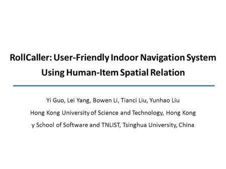 RollCaller: User-Friendly Indoor Navigation System Using Human-Item Spatial Relation Yi Guo, Lei Yang, Bowen Li, Tianci Liu, Yunhao Liu Hong Kong University.