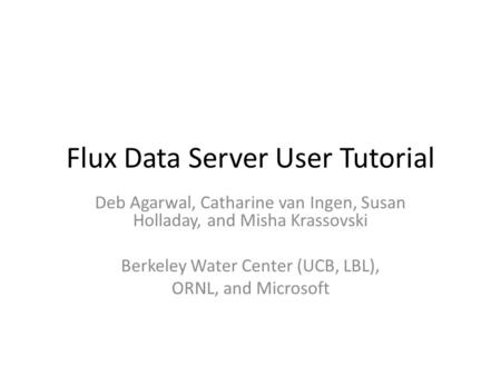 Flux Data Server User Tutorial Deb Agarwal, Catharine van Ingen, Susan Holladay, and Misha Krassovski Berkeley Water Center (UCB, LBL), ORNL, and Microsoft.