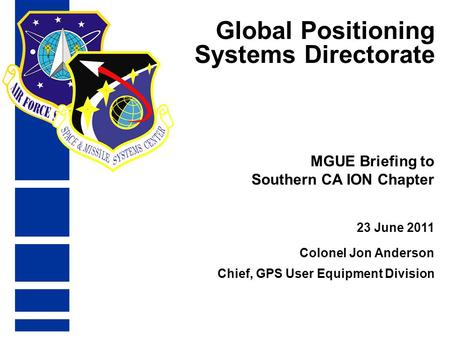 Global Positioning Systems Directorate 23 June 2011 MGUE Briefing to Southern CA ION Chapter Colonel Jon Anderson Chief, GPS User Equipment Division.