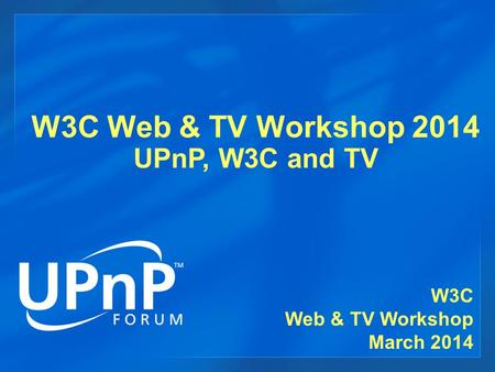 W3C Web & TV Workshop 2014 UPnP, W3C and TV W3C Web & TV Workshop March 2014.