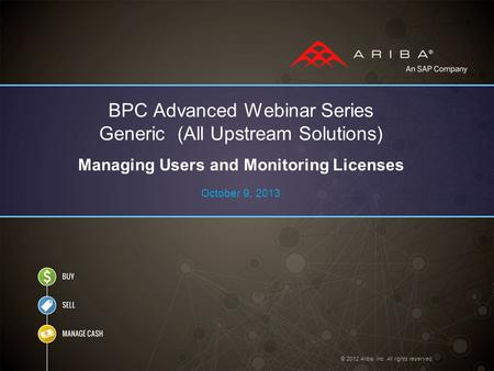 © 2012 Ariba, Inc. All rights reserved. BPC Advanced Webinar Series Generic (All Upstream Solutions) Managing Users and Monitoring Licenses October 9,