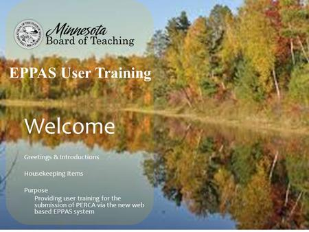 Welcome Greetings & Introductions Housekeeping items Purpose Providing user training for the submission of PERCA via the new web based EPPAS system EPPAS.