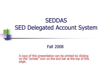 "SEDDAS SED Delegated Account System Fall 2008 A copy of this presentation can be printed by clicking on the ""printer"" icon on the tool bar at the top of."
