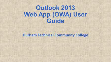Outlook 2013 Web App (OWA) User Guide Durham Technical Community College.
